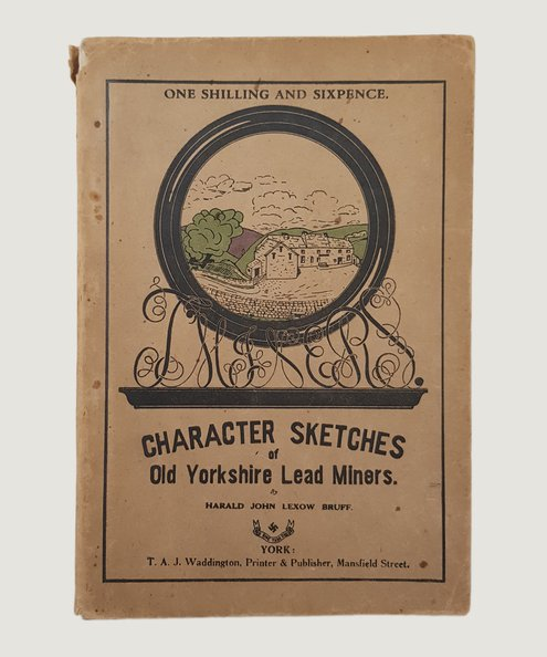 Character Sketches of Old Yorkshire Lead Miners.  Bruff, Harald John Lexow.